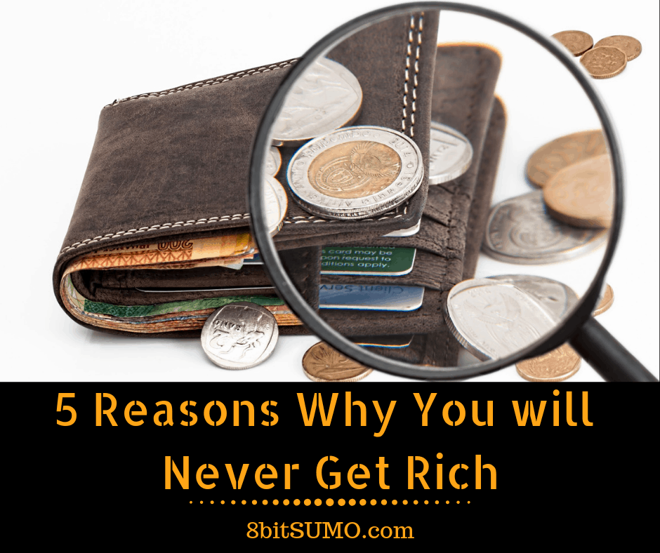 5 Reasons Why You will Never Get Rich